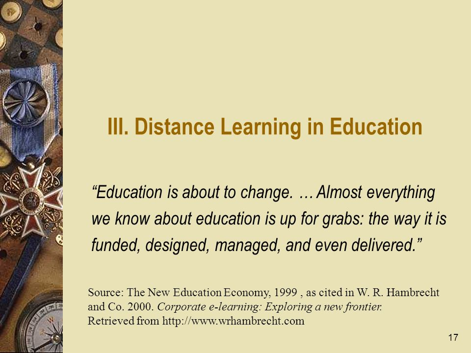 17 III. Distance Learning in Education Education is about to change. … Almost everything we know about education is up for grabs: the way it is funded