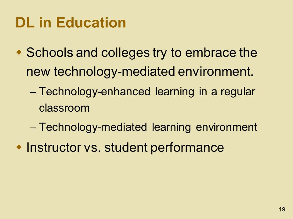 19 DL in Education Schools and colleges try to embrace the new technology-mediated environment.