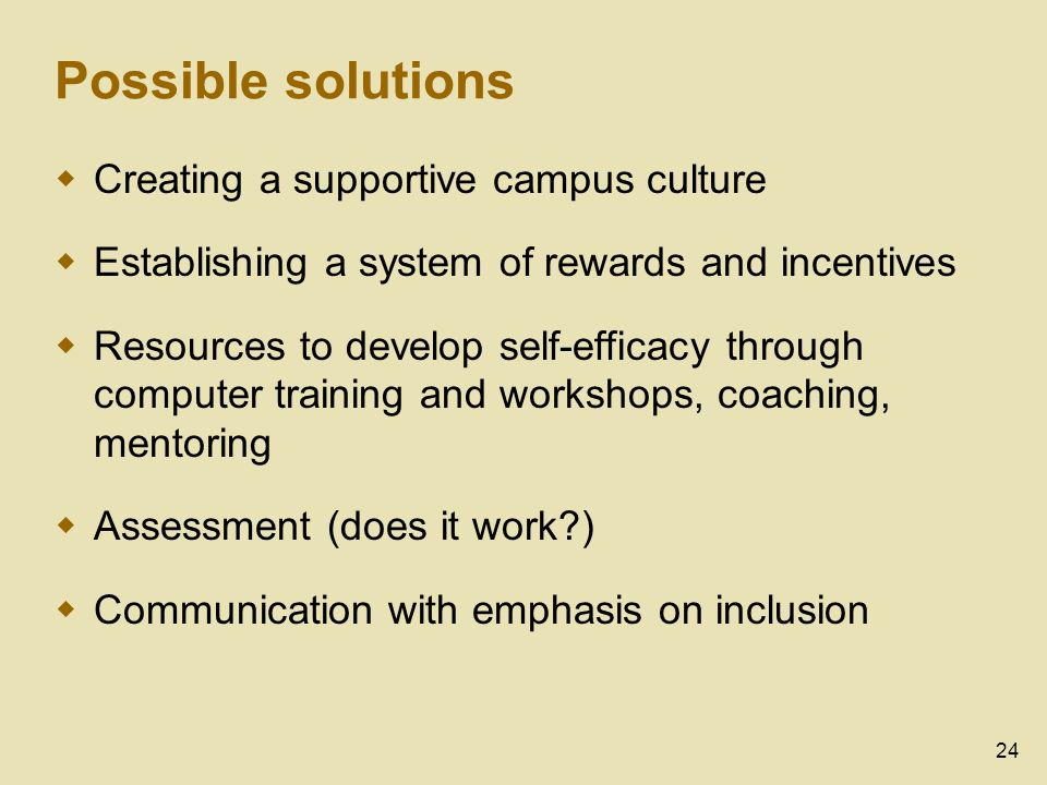 24 Possible solutions Creating a supportive campus culture Establishing a system of rewards and incentives Resources to develop self-efficacy through computer training and workshops, coaching, mentoring Assessment (does it work ) Communication with emphasis on inclusion
