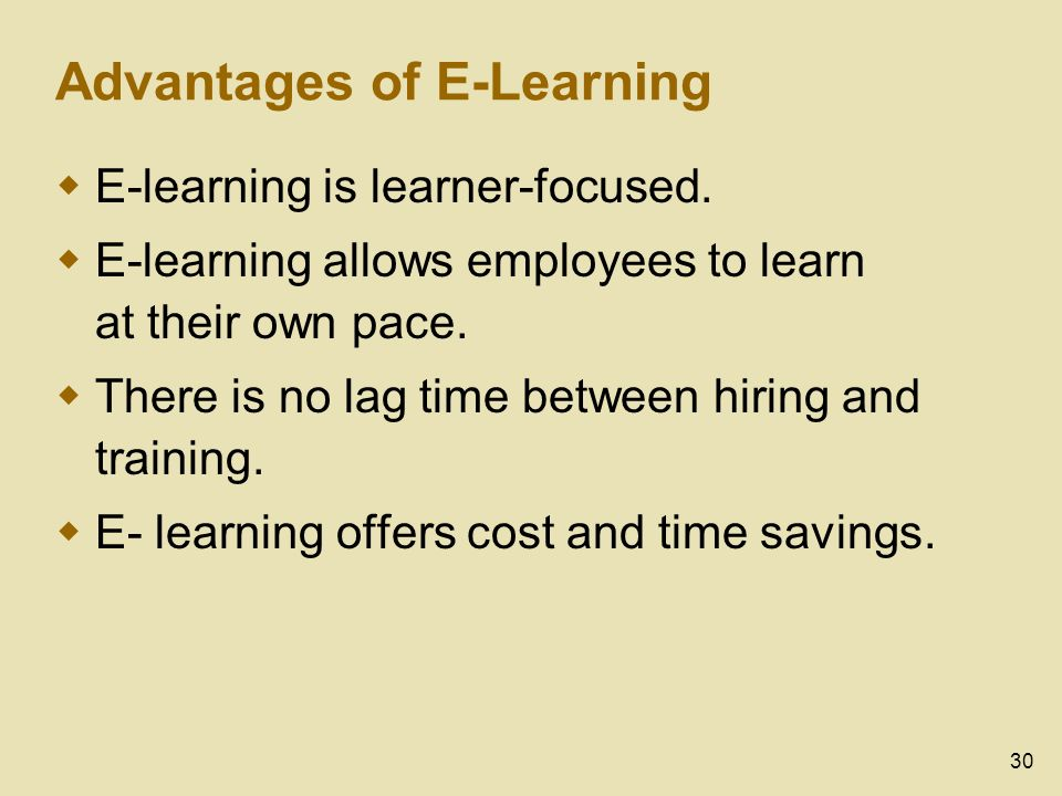 30 Advantages of E-Learning E-learning is learner-focused. E-learning allows employees to learn at their own pace. There is no lag time between hiring