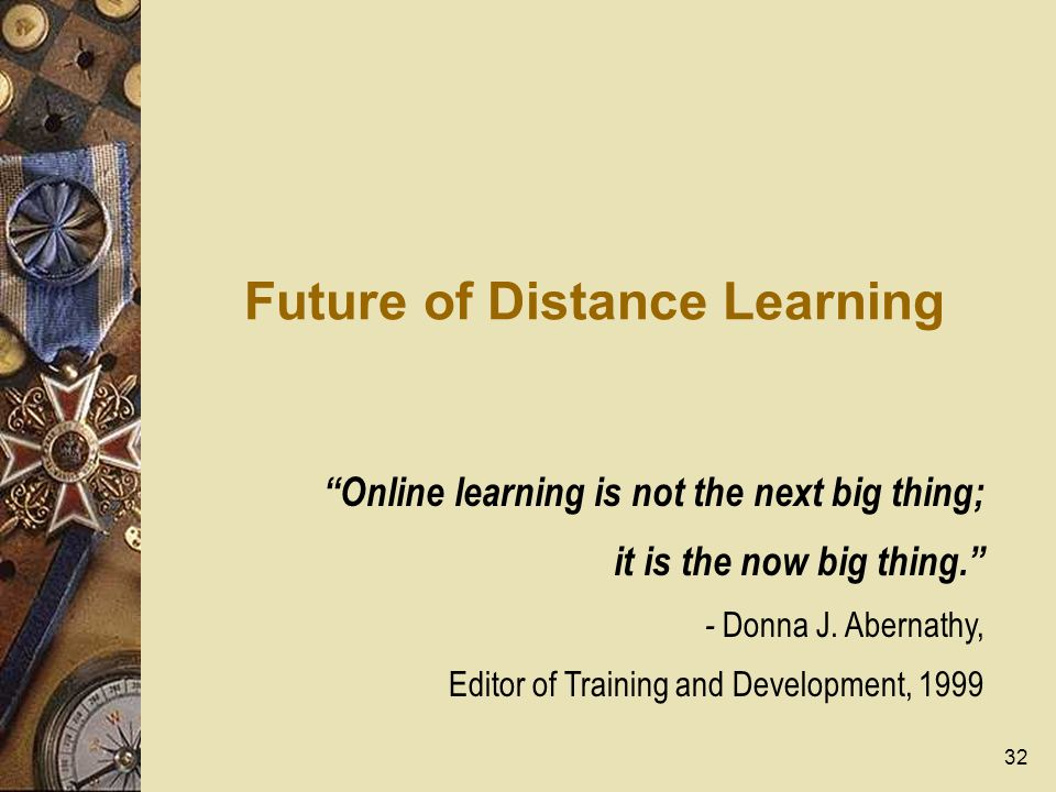 32 Future of Distance Learning Online learning is not the next big thing; it is the now big thing. - Donna J. Abernathy, Editor of Training and Develo