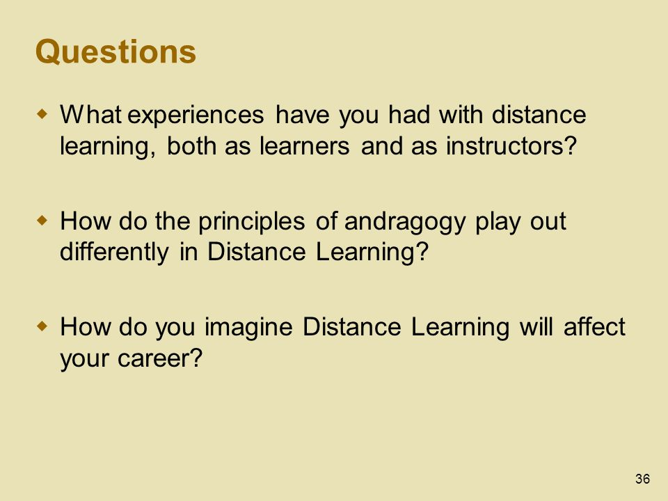 36 Questions What experiences have you had with distance learning, both as learners and as instructors? How do the principles of andragogy play out di