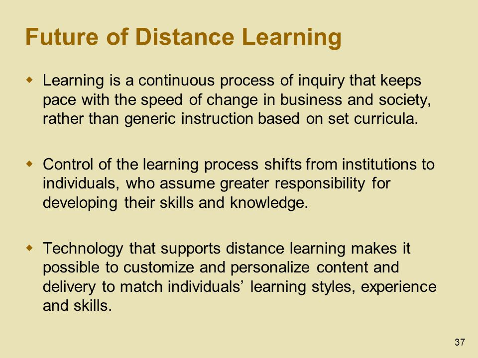 37 Future of Distance Learning Learning is a continuous process of inquiry that keeps pace with the speed of change in business and society, rather than generic instruction based on set curricula.