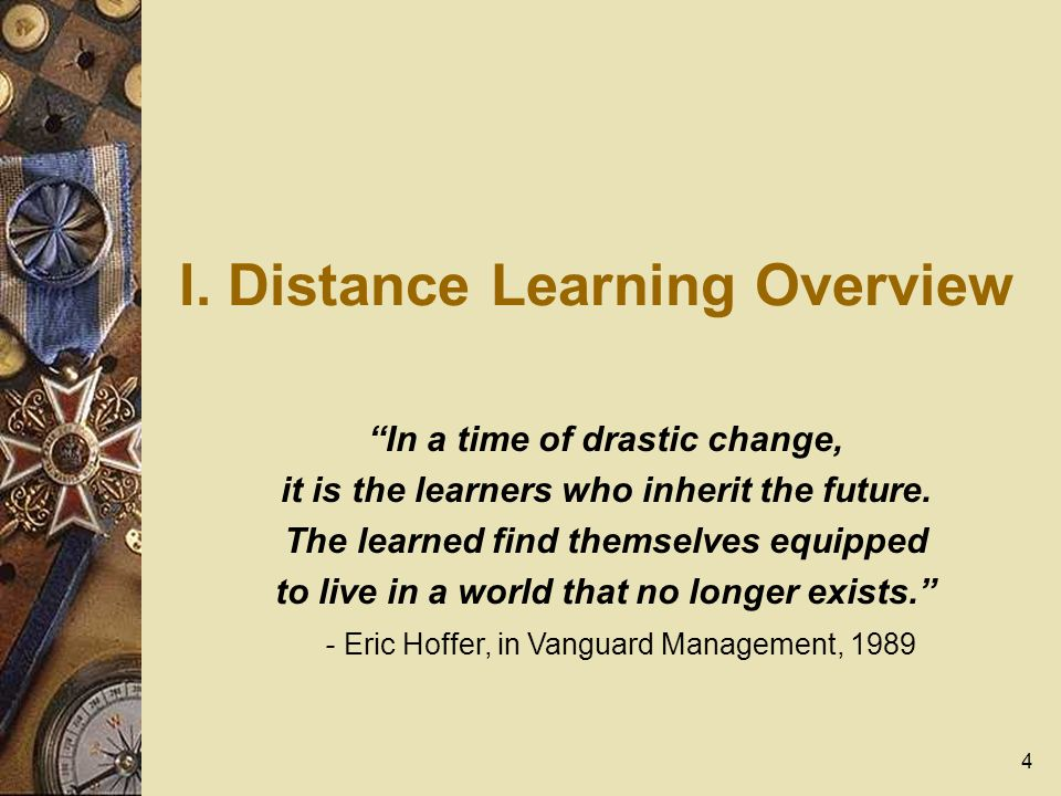 4 I. Distance Learning Overview In a time of drastic change, it is the learners who inherit the future. The learned find themselves equipped to live i