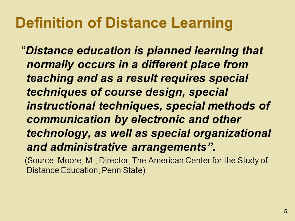5 Definition of Distance Learning Distance education is planned learning that normally occurs in a different place from teaching and as a result requi