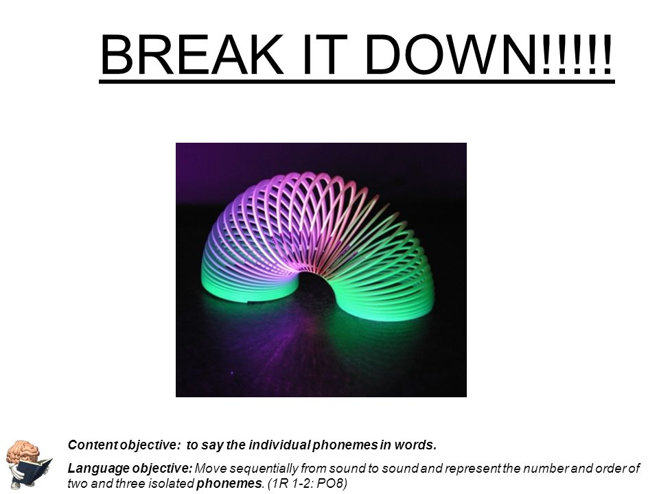 BREAK IT DOWN!!!!! Content objective: to say the individual phonemes in words. Language objective: Move sequentially from sound to sound and represent