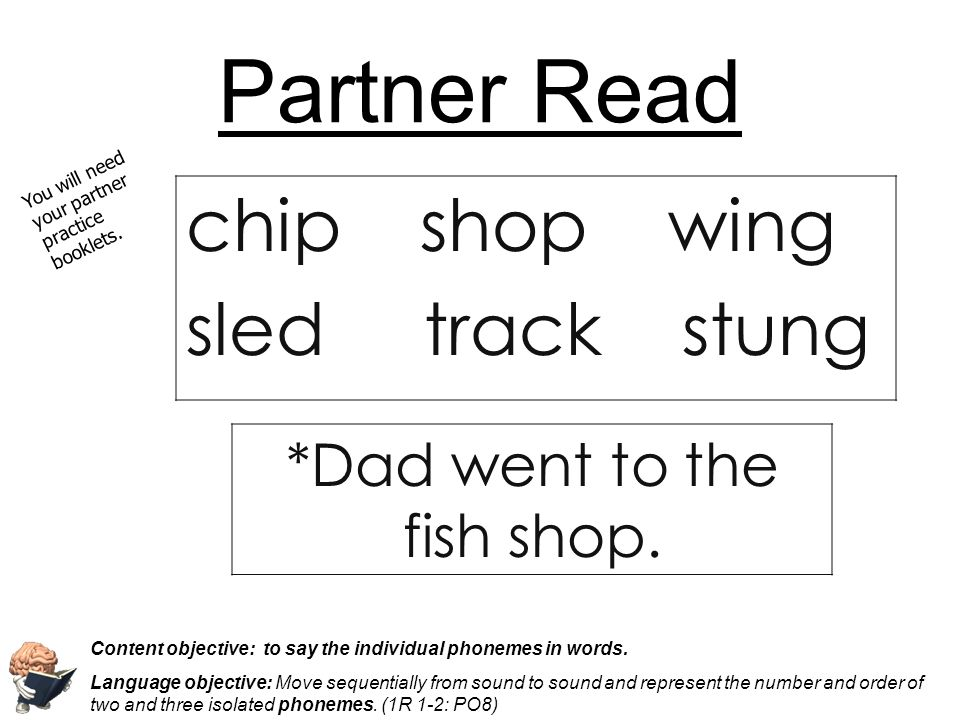 Partner Read chip shop wing sled track stung You will need your partner practice booklets. Content objective: to say the individual phonemes in words.