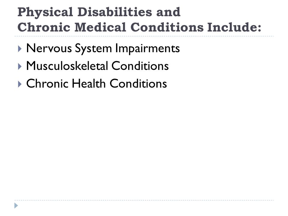 Physical Disabilities and Chronic Medical Conditions Include: Nervous System Impairments Musculoskeletal Conditions Chronic Health Conditions