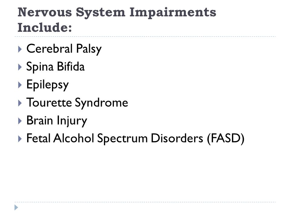 Nervous System Impairments Include: Cerebral Palsy Spina Bifida Epilepsy Tourette Syndrome Brain Injury Fetal Alcohol Spectrum Disorders (FASD)