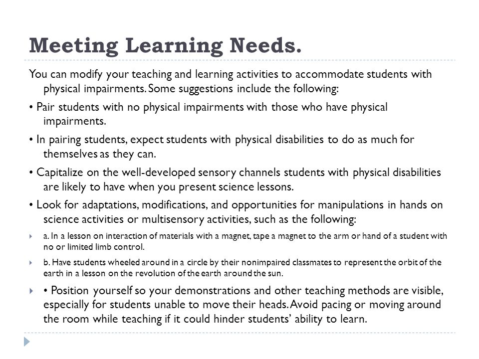 Meeting Learning Needs. You can modify your teaching and learning activities to accommodate students with physical impairments. Some suggestions inclu