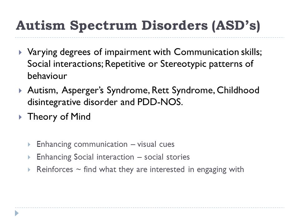 Autism Spectrum Disorders (ASDs) Varying degrees of impairment with Communication skills; Social interactions; Repetitive or Stereotypic patterns of b