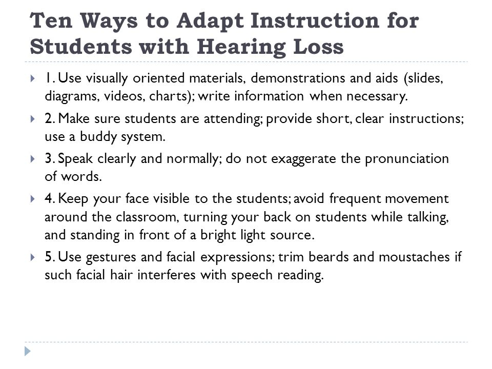 Ten Ways to Adapt Instruction for Students with Hearing Loss 1. Use visually oriented materials, demonstrations and aids (slides, diagrams, videos, ch