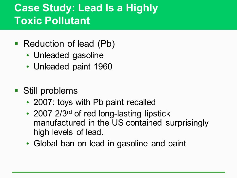 Case Study: Lead Is a Highly Toxic Pollutant Does not break down in the environment Solid toxic metal and its compounds, emitted into the atmosphere a