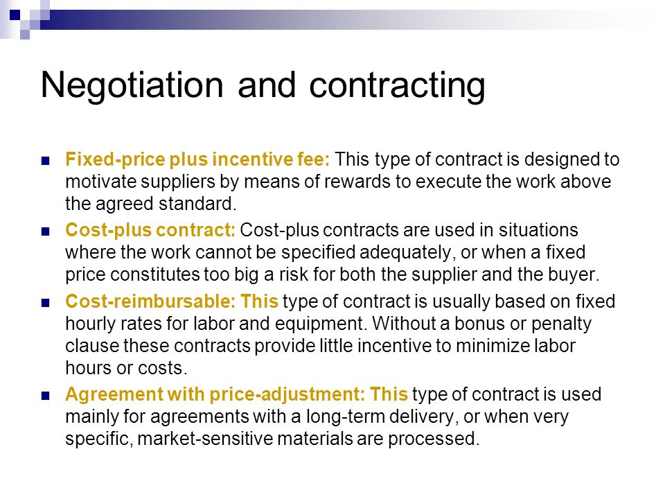 Negotiation and contracting Fixed-price plus incentive fee: This type of contract is designed to motivate suppliers by means of rewards to execute the