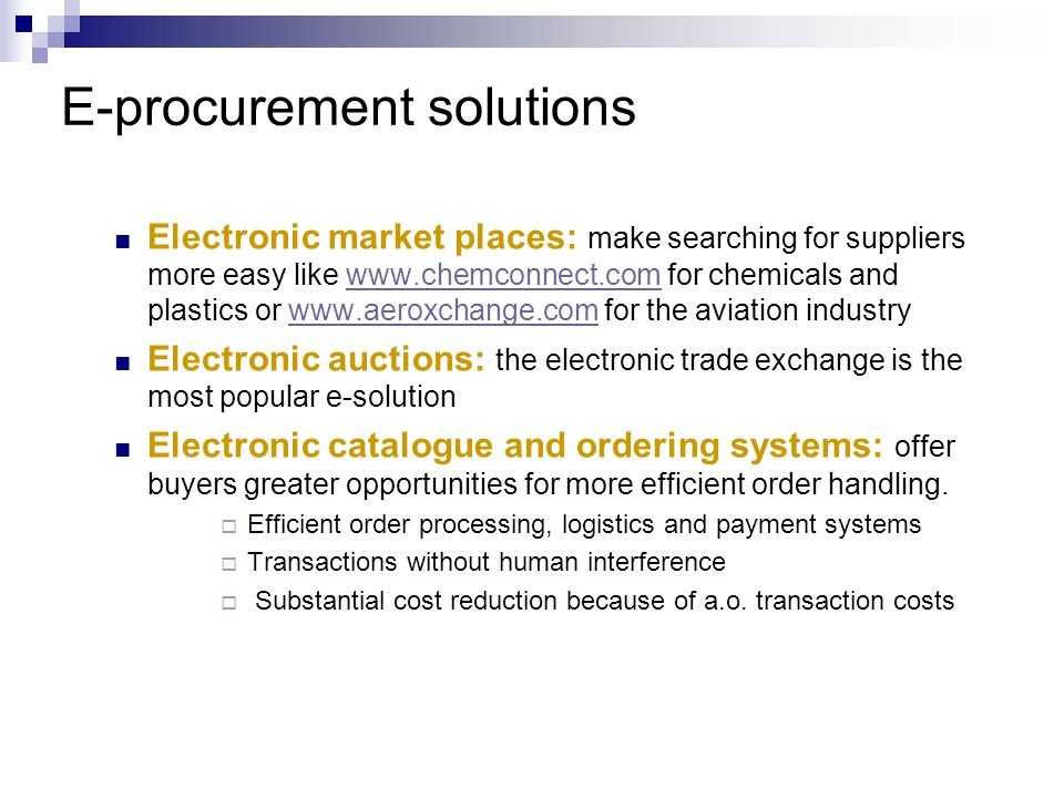 E-procurement solutions Electronic market places: make searching for suppliers more easy like www.chemconnect.com for chemicals and plastics or www.ae