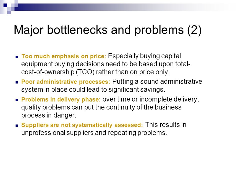 Major bottlenecks and problems (2) Too much emphasis on price: Especially buying capital equipment buying decisions need to be based upon total- cost-