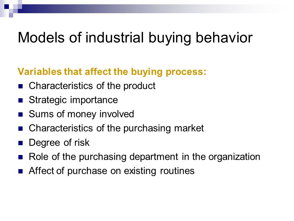 Models of industrial buying behavior Variables that affect the buying process: Characteristics of the product Strategic importance Sums of money invol