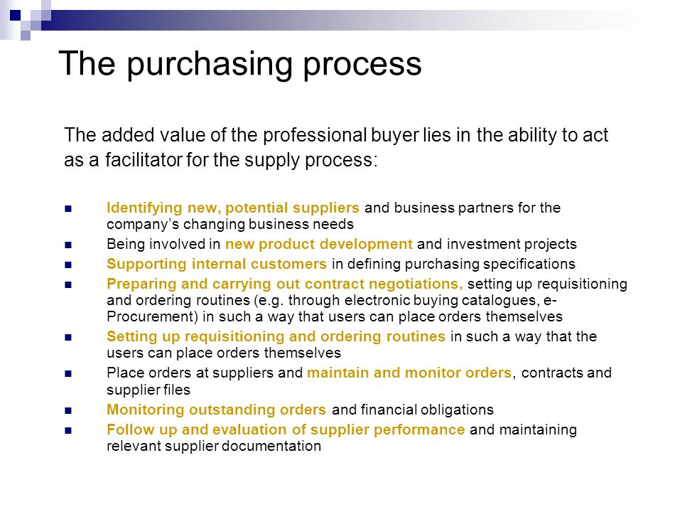 The purchasing process The added value of the professional buyer lies in the ability to act as a facilitator for the supply process: Identifying new,
