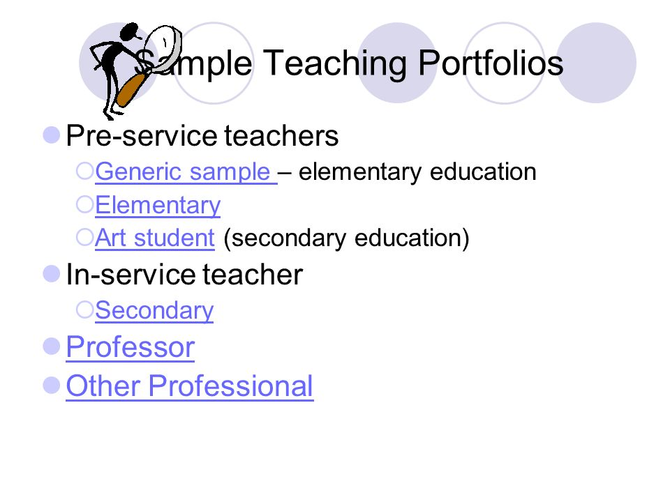 Sample Teaching Portfolios Pre-service teachers Generic sample – elementary education Generic sample Elementary Art student (secondary education) Art student In-service teacher Secondary Professor Other Professional