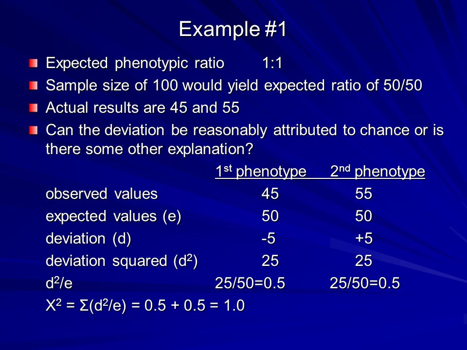 Example #1 Expected phenotypic ratio1:1 Sample size of 100 would yield expected ratio of 50/50 Actual results are 45 and 55 Can the deviation be reasonably attributed to chance or is there some other explanation.