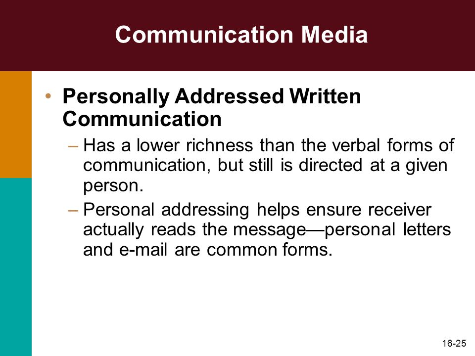 16-25 Communication Media Personally Addressed Written Communication –Has a lower richness than the verbal forms of communication, but still is direct
