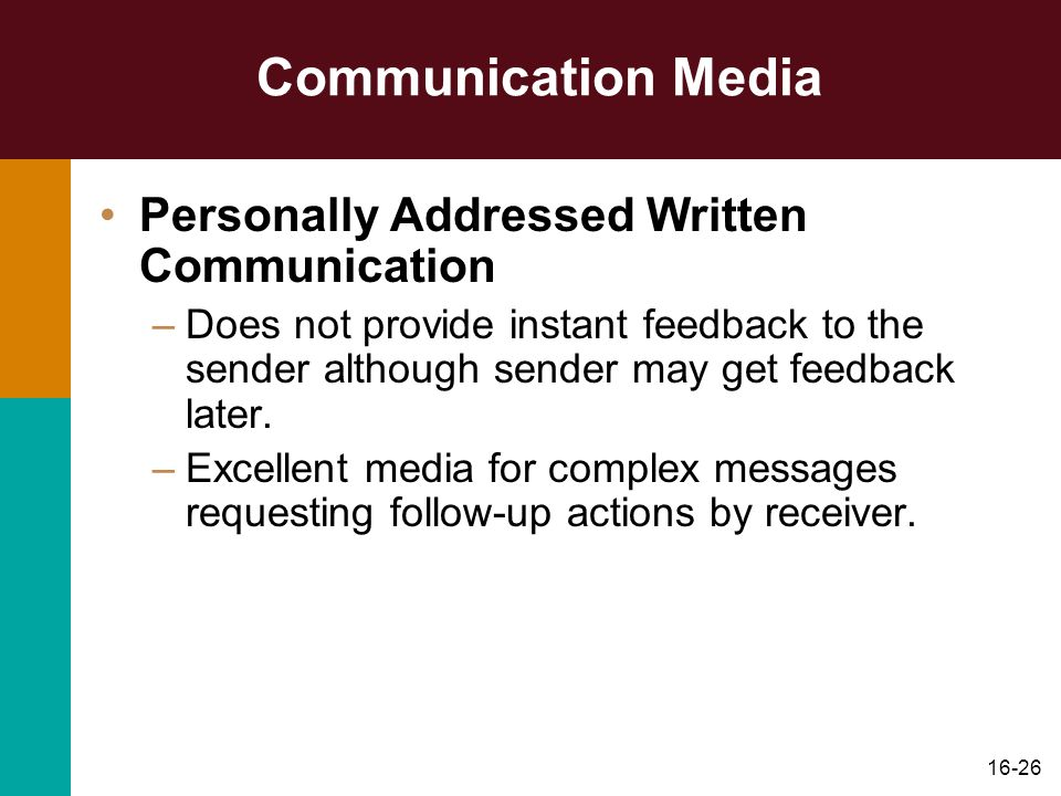 16-26 Communication Media Personally Addressed Written Communication –Does not provide instant feedback to the sender although sender may get feedback