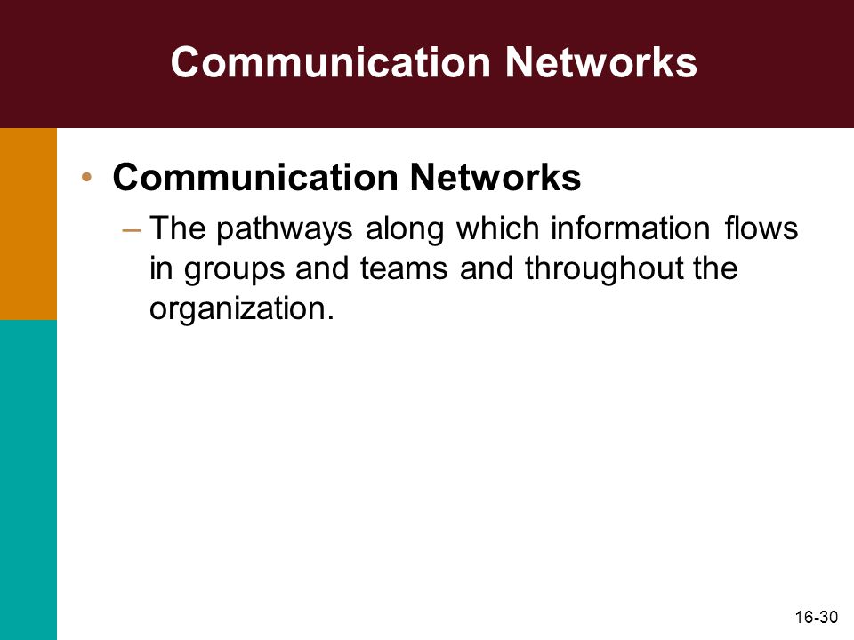 16-30 Communication Networks –The pathways along which information flows in groups and teams and throughout the organization.