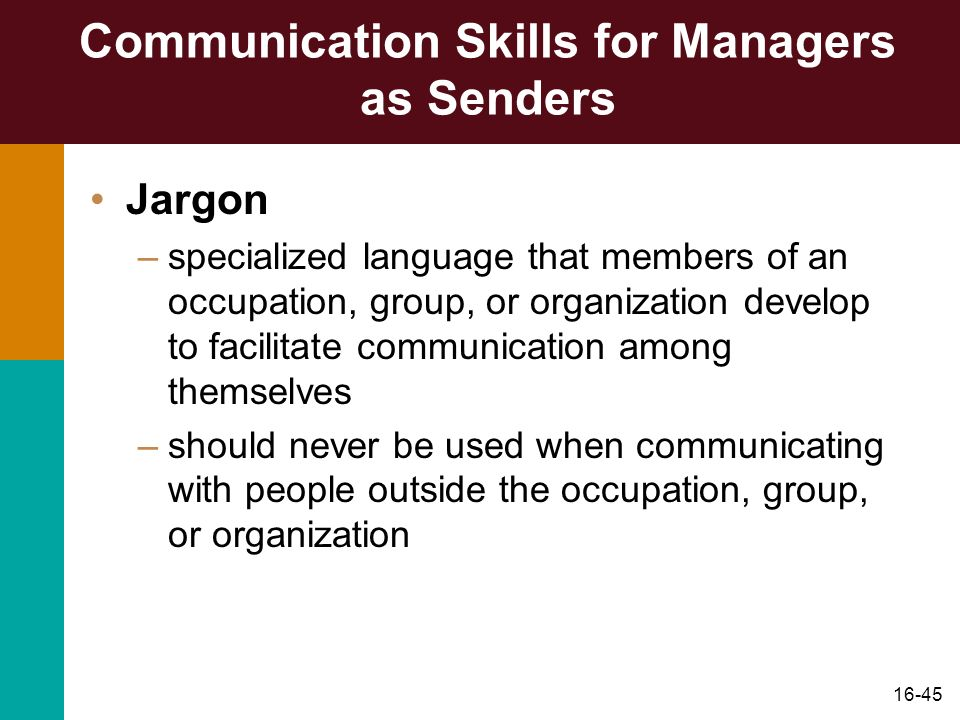 16-45 Communication Skills for Managers as Senders Jargon –specialized language that members of an occupation, group, or organization develop to facil