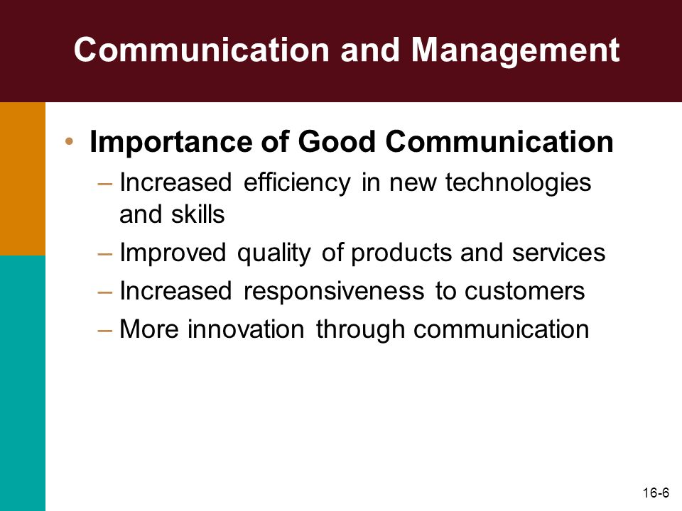 16-6 Communication and Management Importance of Good Communication –Increased efficiency in new technologies and skills –Improved quality of products