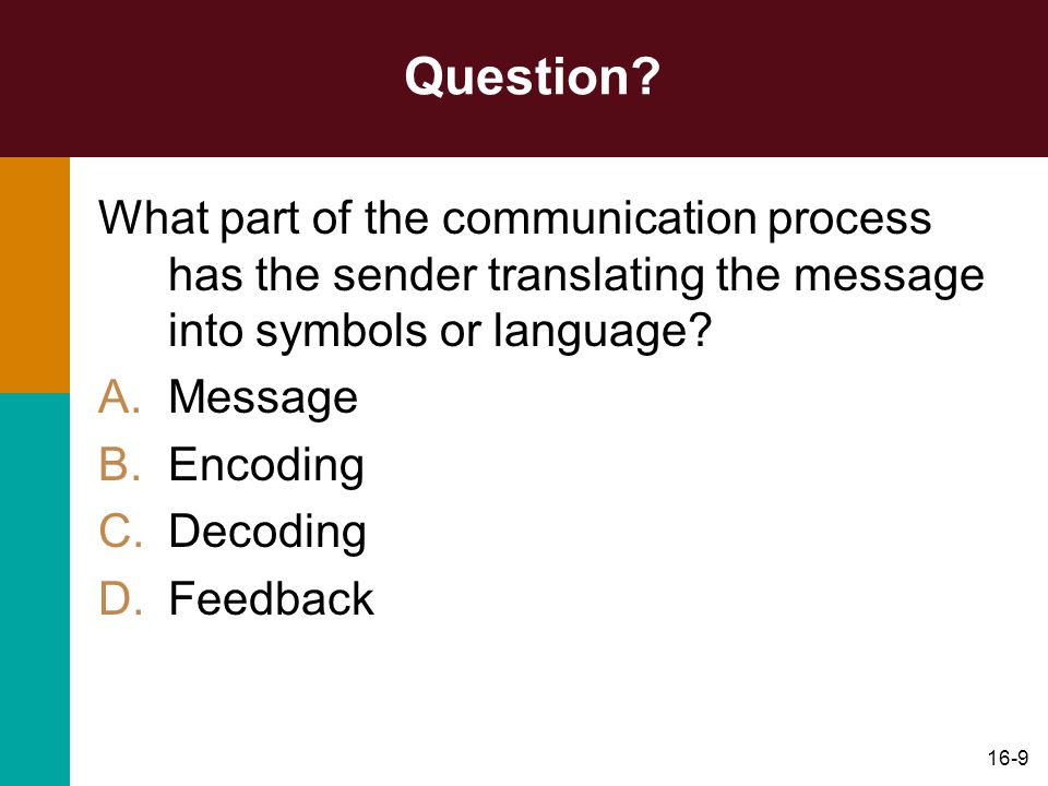 16-9 Question? What part of the communication process has the sender translating the message into symbols or language? A.Message B.Encoding C.Decoding
