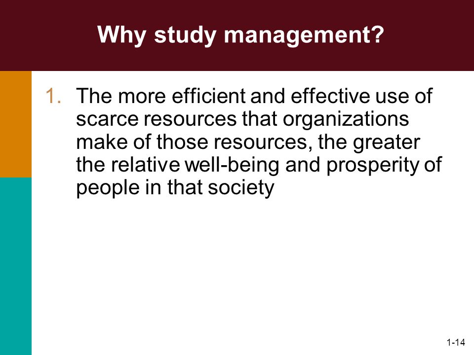 1-14 Why study management? 1.The more efficient and effective use of scarce resources that organizations make of those resources, the greater the rela