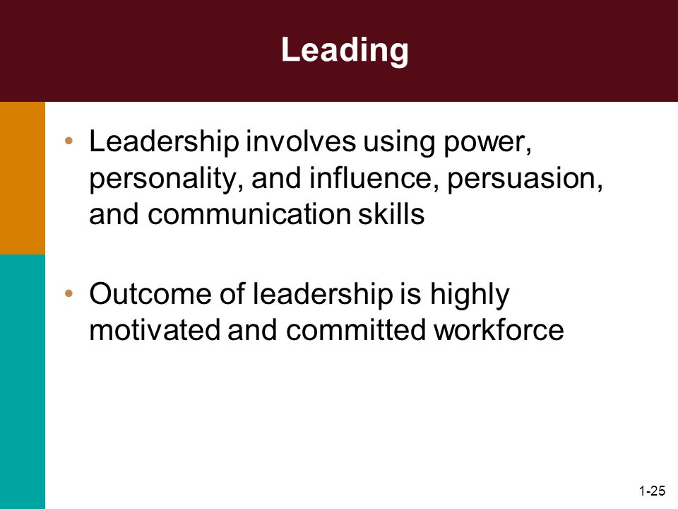 1-25 Leading Leadership involves using power, personality, and influence, persuasion, and communication skills Outcome of leadership is highly motivat