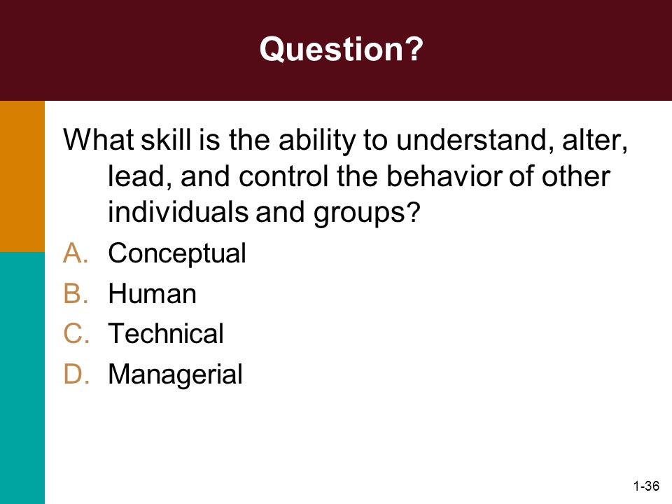 1-36 Question? What skill is the ability to understand, alter, lead, and control the behavior of other individuals and groups ? A.Conceptual B.Human C