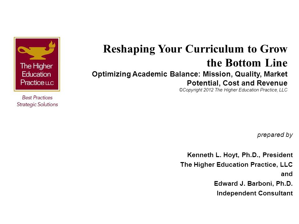 Reshaping Your Curriculum to Grow the Bottom Line Optimizing Academic Balance: Mission, Quality, Market Potential, Cost and Revenue ©Copyright 2012 Th