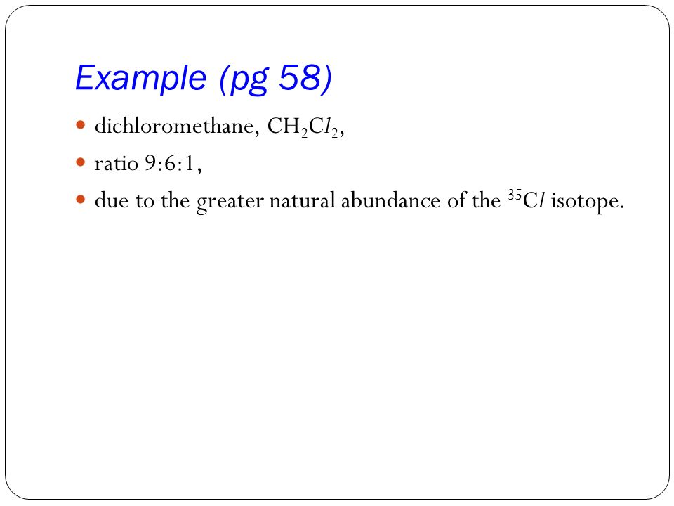 Example (pg 58) dichloromethane, CH 2 Cl 2, ratio 9:6:1, due to the greater natural abundance of the 35 Cl isotope.