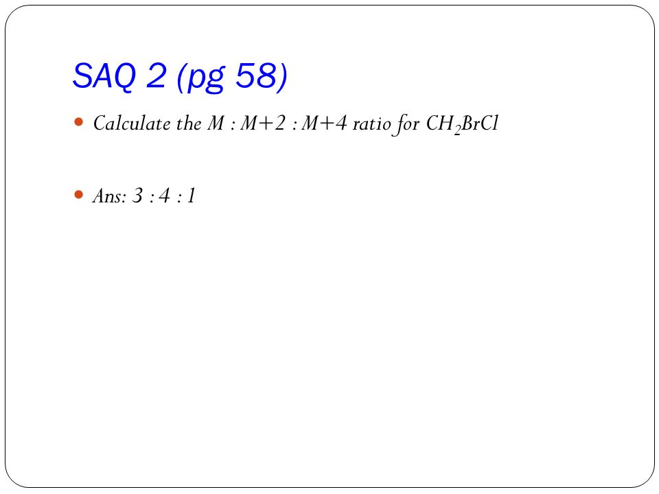 SAQ 2 (pg 58) Calculate the M : M+2 : M+4 ratio for CH 2 BrCl Ans: 3 : 4 : 1