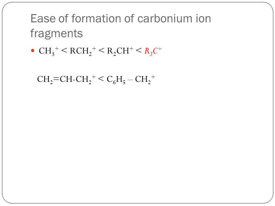 Ease of formation of carbonium ion fragments CH 3 + < RCH 2 + < R 2 CH + < R 3 C + CH 2 =CH-CH 2 + < C 6 H 5 – CH 2 +