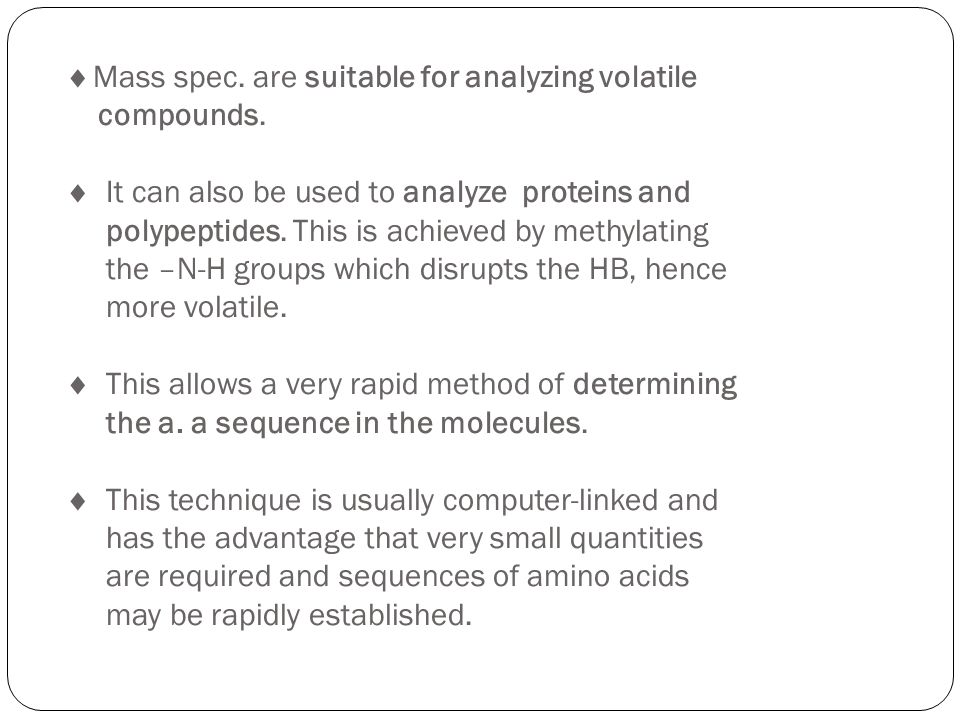 Mass spec. are suitable for analyzing volatile compounds. It can also be used to analyze proteins and polypeptides. This is achieved by methylating th
