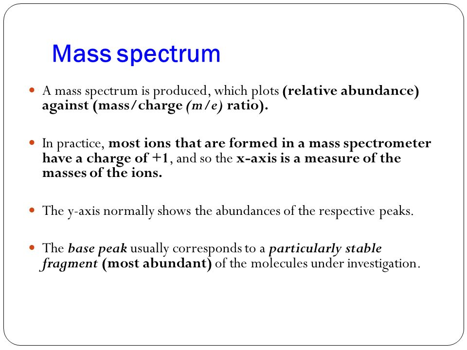 Mass spectrum A mass spectrum is produced, which plots (relative abundance) against (mass/charge (m/e) ratio). In practice, most ions that are formed