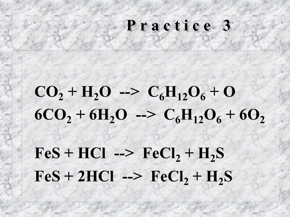 P r a c t i c e 3 CO 2 + H 2 O --> C 6 H 12 O 6 + O 6CO 2 + 6H 2 O --> C 6 H 12 O 6 + 6O 2 FeS + HCl --> FeCl 2 + H 2 S FeS + 2HCl --> FeCl 2 + H 2 S