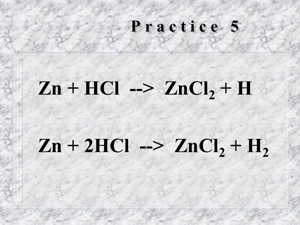 P r a c t i c e 5 Zn + HCl --> ZnCl 2 + H Zn + 2HCl --> ZnCl 2 + H 2