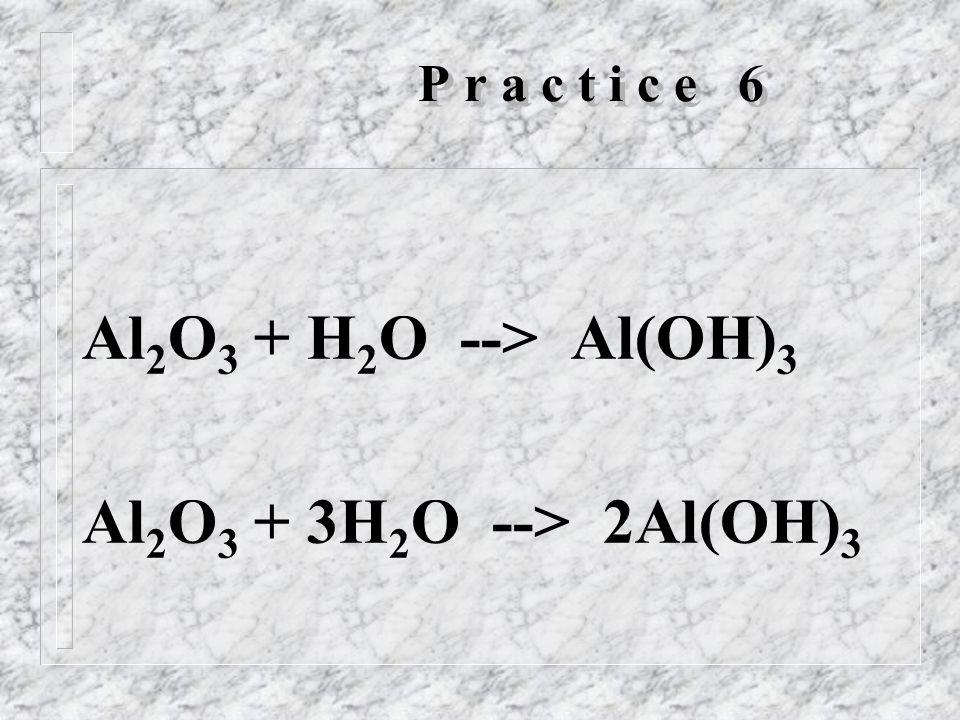 P r a c t i c e 6 Al 2 O 3 + H 2 O --> Al(OH) 3 Al 2 O 3 + 3H 2 O --> 2Al(OH) 3