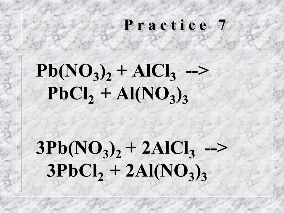 P r a c t i c e 7 Pb(NO 3 ) 2 + AlCl 3 --> PbCl 2 + Al(NO 3 ) 3 3Pb(NO 3 ) 2 + 2AlCl 3 --> 3PbCl 2 + 2Al(NO 3 ) 3