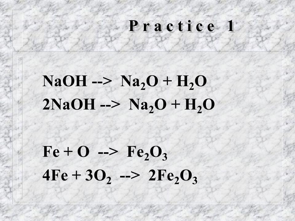 P r a c t i c e 1 NaOH --> Na 2 O + H 2 O 2NaOH --> Na 2 O + H 2 O Fe + O --> Fe 2 O 3 4Fe + 3O 2 --> 2Fe 2 O 3