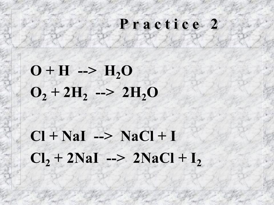 P r a c t i c e 2 O + H --> H 2 O O 2 + 2H 2 --> 2H 2 O Cl + NaI --> NaCl + I Cl 2 + 2NaI --> 2NaCl + I 2