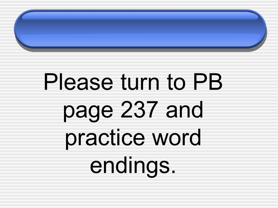 Please turn to PB page 237 and practice word endings.