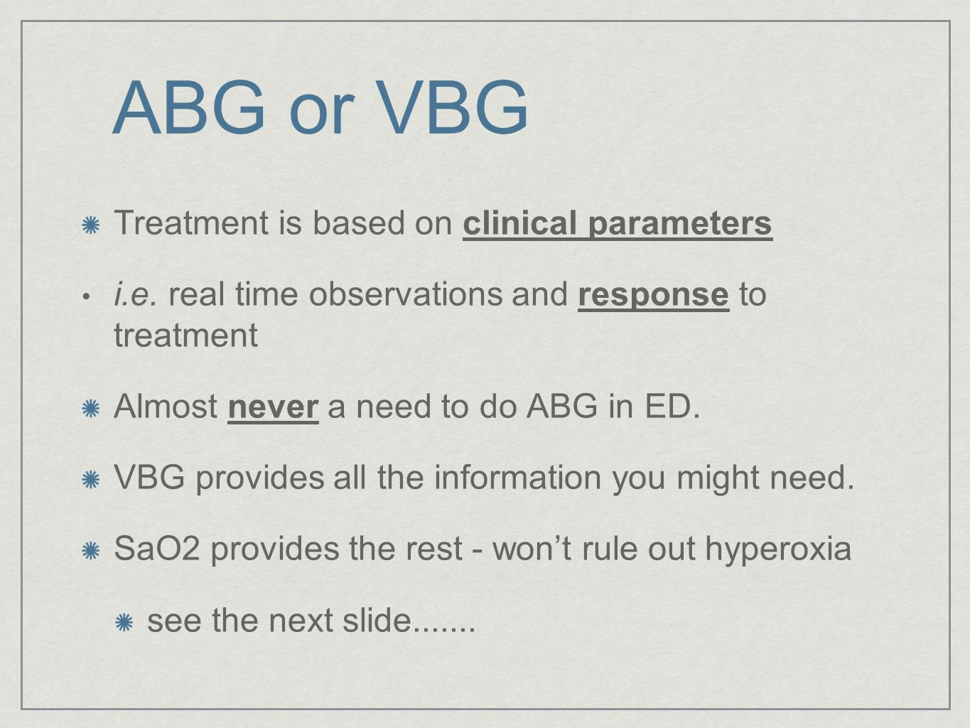 ABG or VBG Treatment is based on clinical parameters i.e. real time observations and response to treatment Almost never a need to do ABG in ED. VBG pr