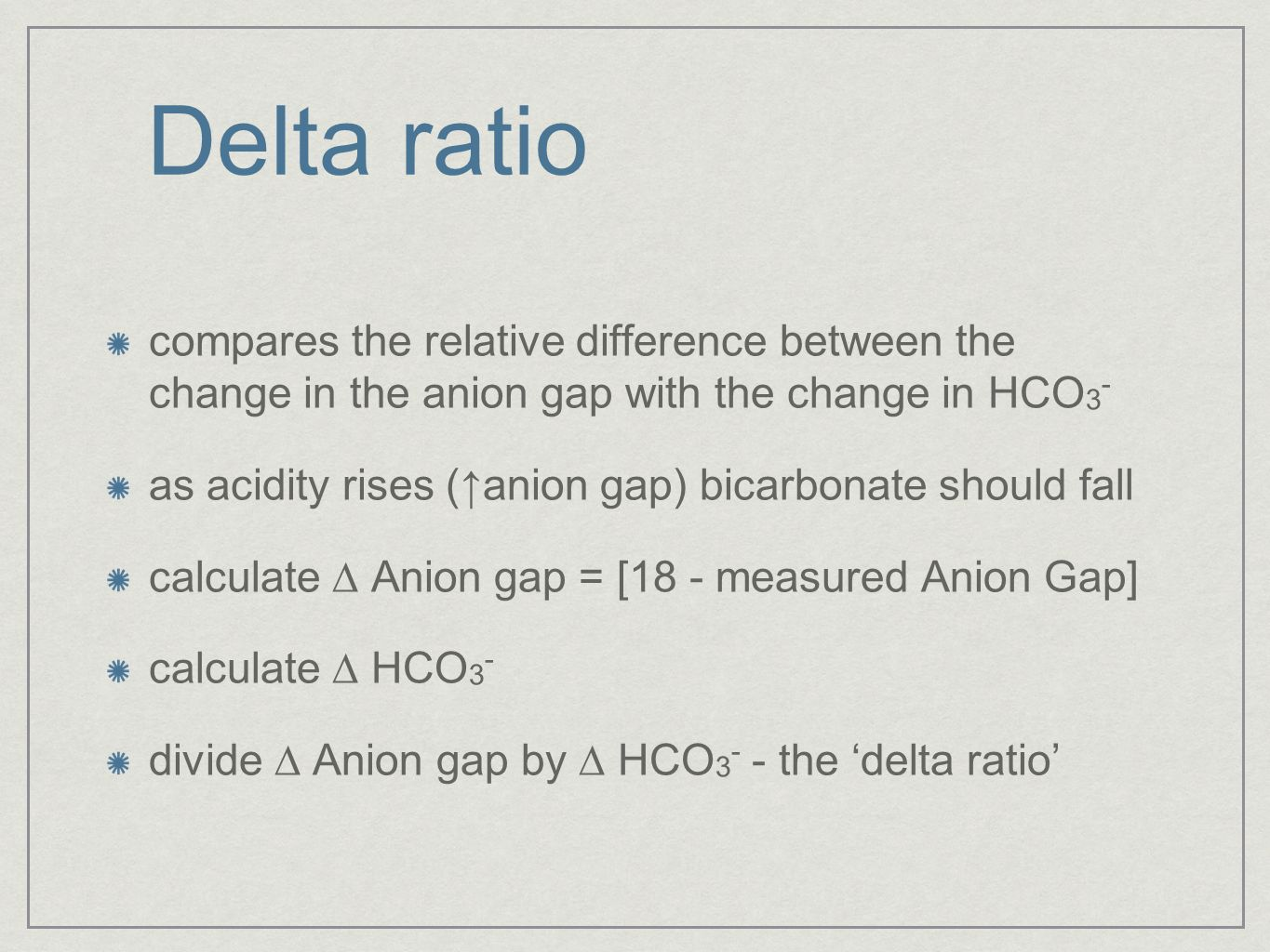 Delta ratio compares the relative difference between the change in the anion gap with the change in HCO 3 - as acidity rises (anion gap) bicarbonate s