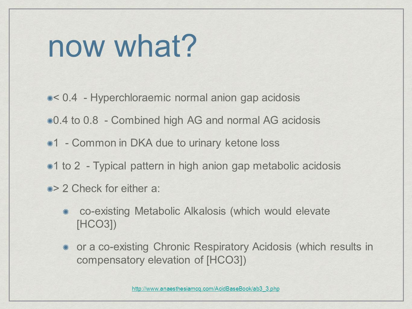 now what? < 0.4 - Hyperchloraemic normal anion gap acidosis 0.4 to 0.8 - Combined high AG and normal AG acidosis 1 - Common in DKA due to urinary keto