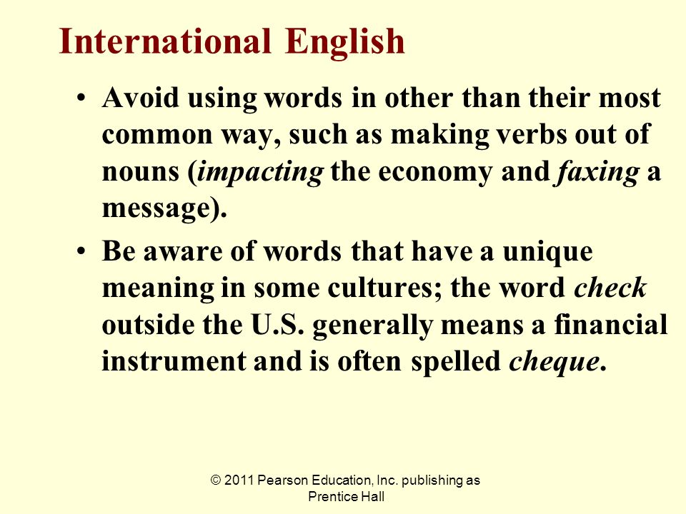 © 2011 Pearson Education, Inc. publishing as Prentice Hall Avoid using words in other than their most common way, such as making verbs out of nouns (i